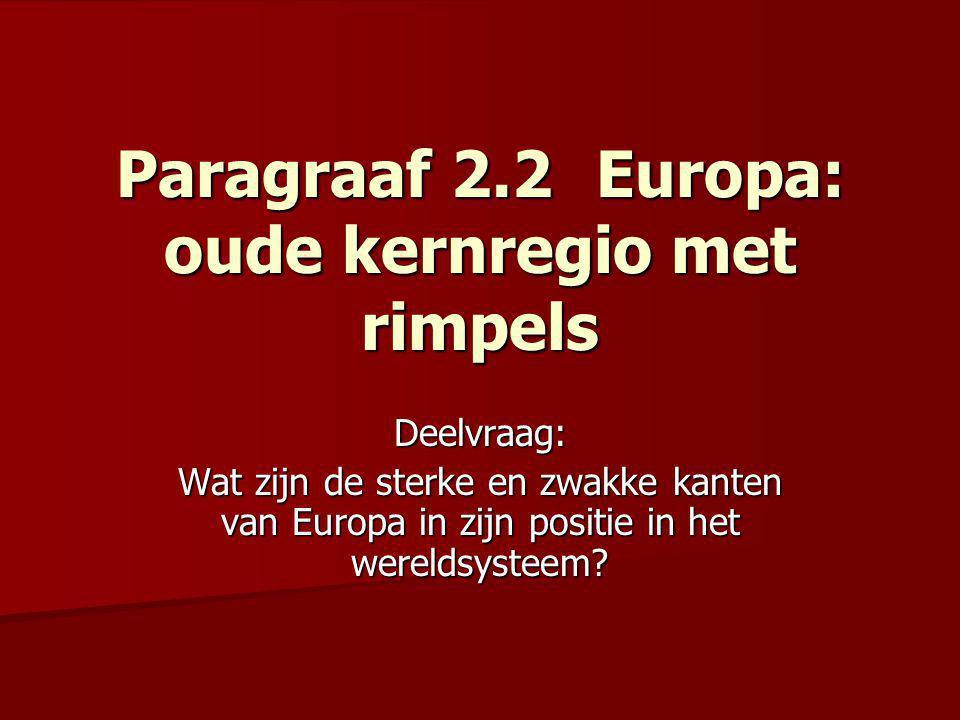 Paragraaf 2.2Europa: oude kernregio met rimpels Deelvraag: Wat zijn de sterke en zwakke kanten van Europa in zijn positie in het wereldsysteem?