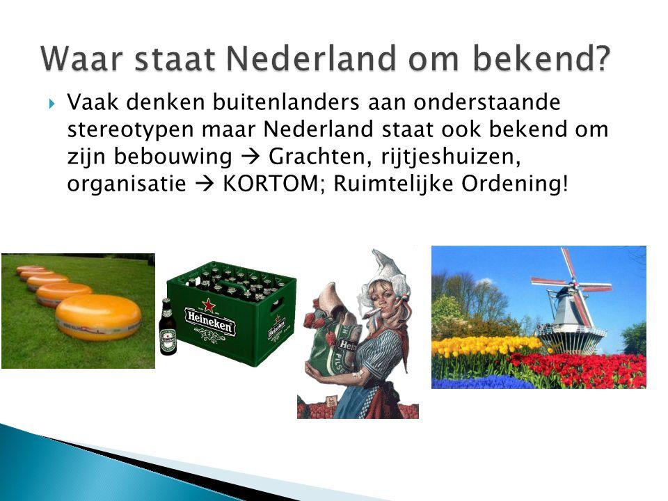  Vaak denken buitenlanders aan onderstaande stereotypen maar Nederland staat ook bekend om zijn bebouwing  Grachten, rijtjeshuizen, organisatie  KO