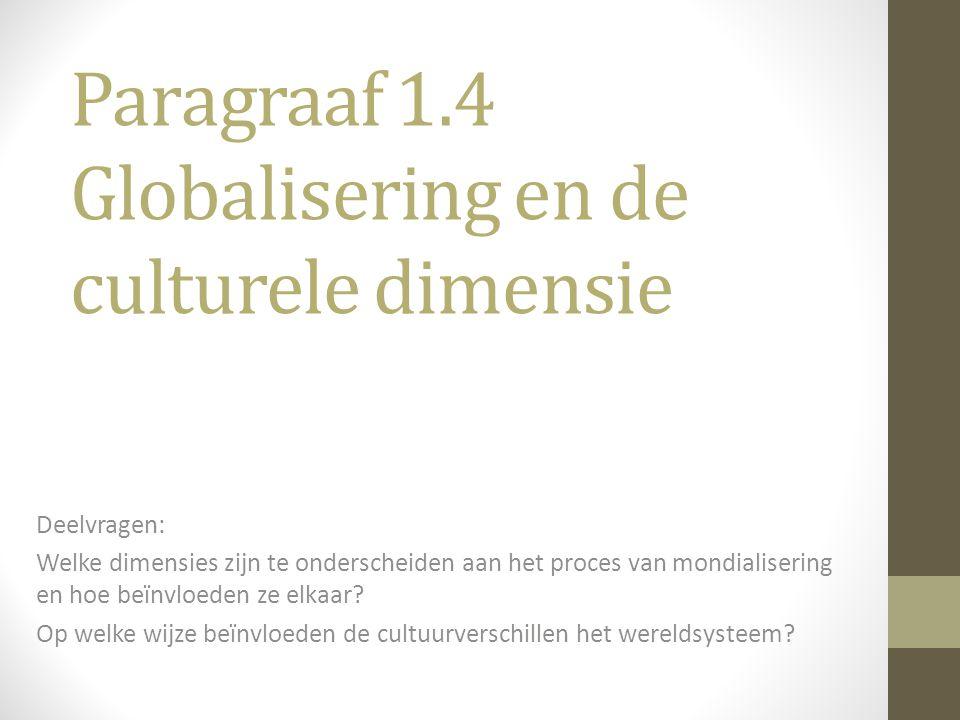 Paragraaf 1.4 Globalisering en de culturele dimensie Deelvragen: Welke dimensies zijn te onderscheiden aan het proces van mondialisering en hoe beïnvl