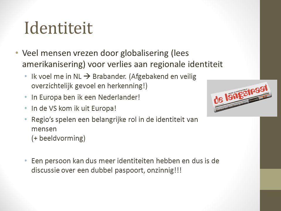 Identiteit Veel mensen vrezen door globalisering (lees amerikanisering) voor verlies aan regionale identiteit Ik voel me in NL  Brabander. (Afgebaken