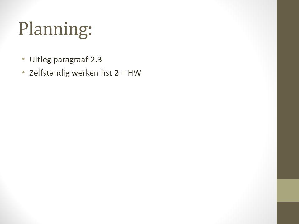 Planning: Uitleg paragraaf 2.3 Zelfstandig werken hst 2 = HW