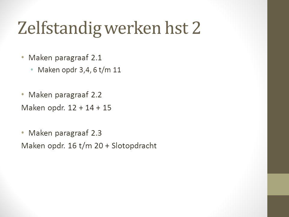 Zelfstandig werken hst 2 Maken paragraaf 2.1 Maken opdr 3,4, 6 t/m 11 Maken paragraaf 2.2 Maken opdr. 12 + 14 + 15 Maken paragraaf 2.3 Maken opdr. 16