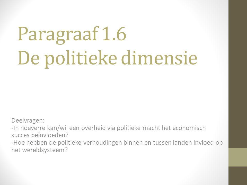 Paragraaf 1.6 De politieke dimensie Deelvragen: -In hoeverre kan/wil een overheid via politieke macht het economisch succes beïnvloeden? -Hoe hebben d