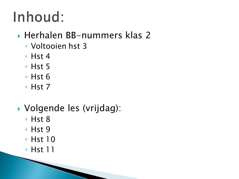  Herhalen BB-nummers klas 2 ◦ Voltooien hst 3 ◦ Hst 4 ◦ Hst 5 ◦ Hst 6 ◦ Hst 7  Volgende les (vrijdag): ◦ Hst 8 ◦ Hst 9 ◦ Hst 10 ◦ Hst 11