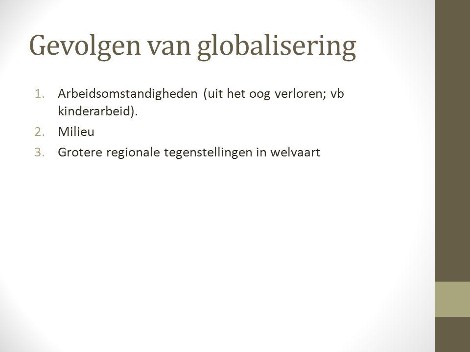 Gevolgen van globalisering 1.Arbeidsomstandigheden (uit het oog verloren; vb kinderarbeid).