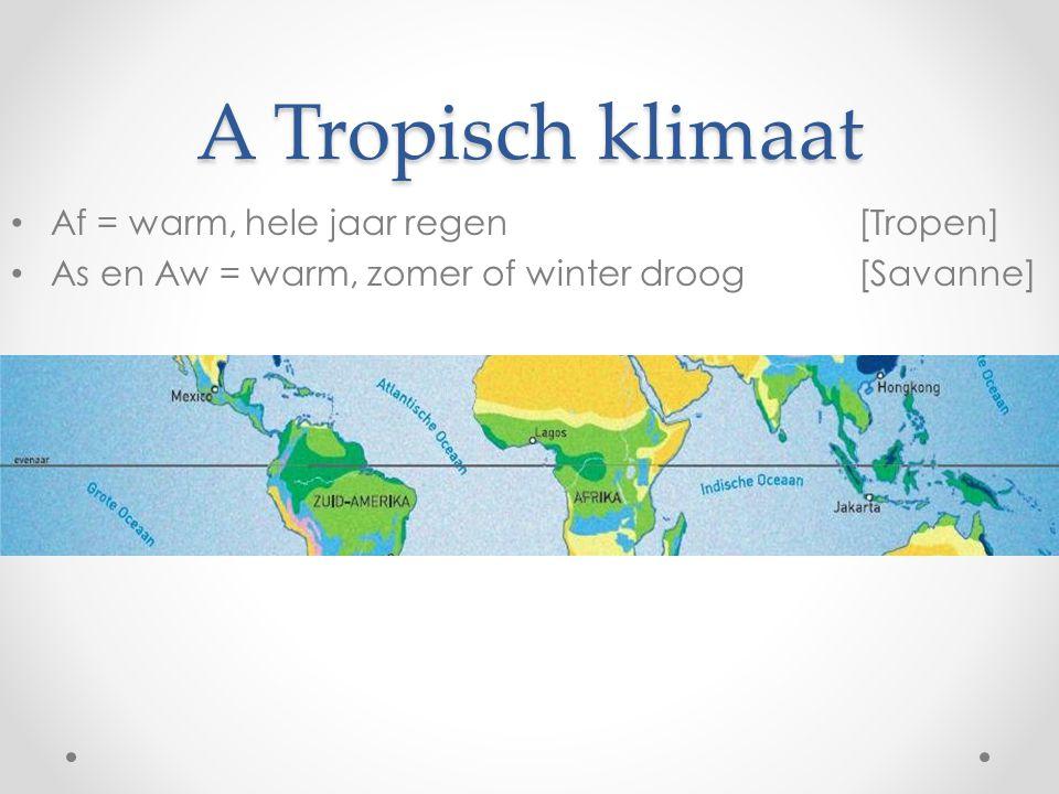 A Tropisch klimaat Af = warm, hele jaar regen[Tropen] As en Aw = warm, zomer of winter droog[Savanne]