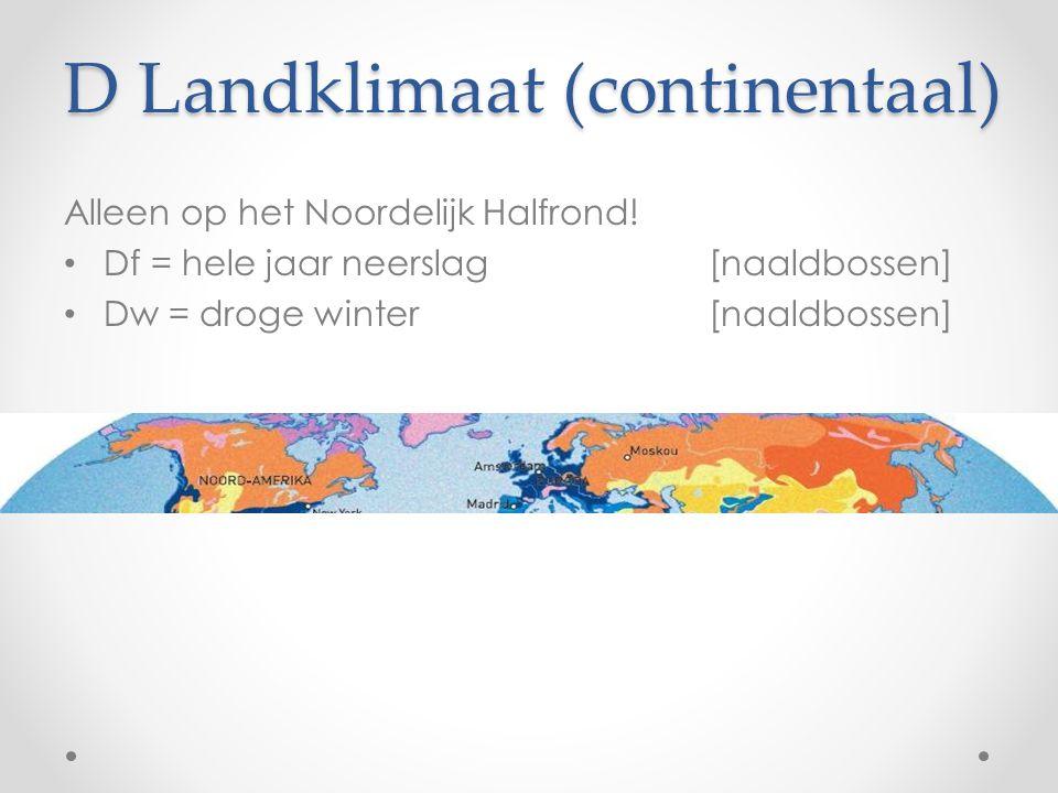 D Landklimaat (continentaal) Alleen op het Noordelijk Halfrond! Df = hele jaar neerslag [naaldbossen] Dw = droge winter [naaldbossen]
