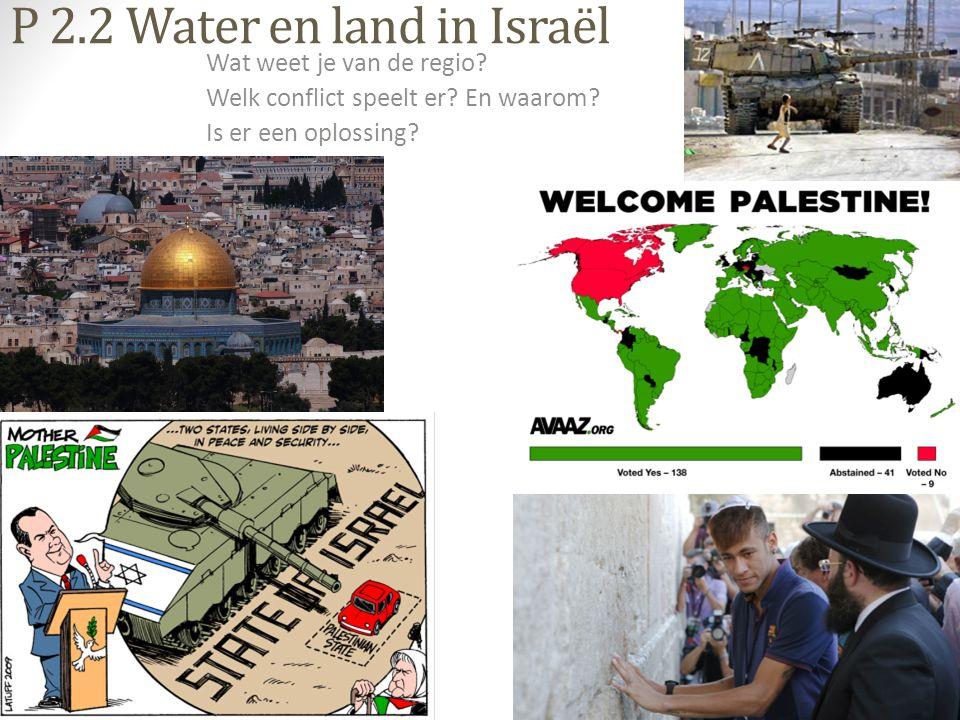 P 2.2 Water en land in Israël Wat weet je van de regio? Welk conflict speelt er? En waarom? Is er een oplossing?
