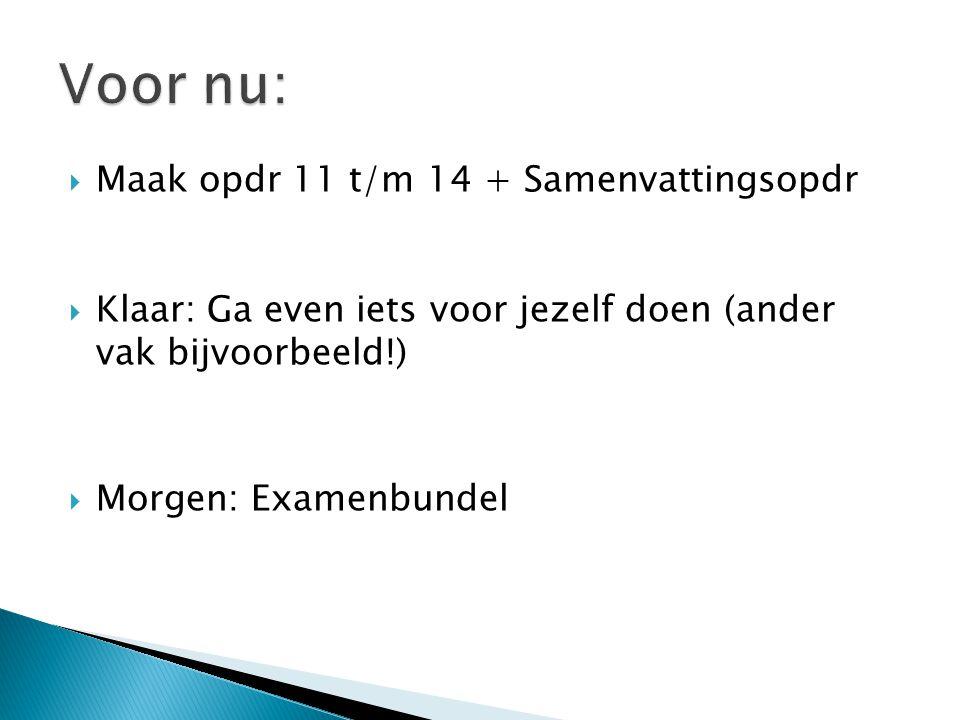  Maak opdr 11 t/m 14 + Samenvattingsopdr  Klaar: Ga even iets voor jezelf doen (ander vak bijvoorbeeld!)  Morgen: Examenbundel