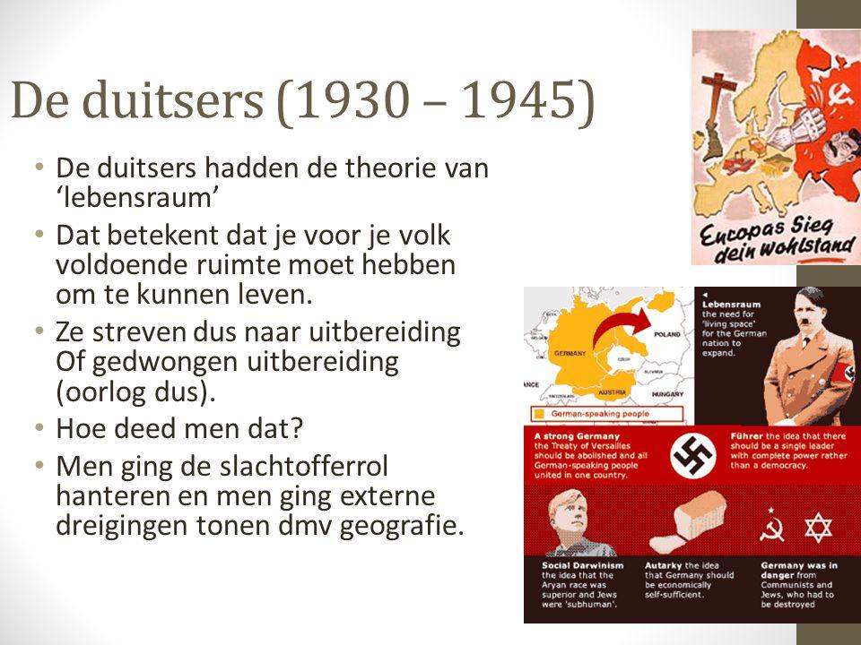 De duitsers (1930 – 1945) De duitsers hadden de theorie van 'lebensraum' Dat betekent dat je voor je volk voldoende ruimte moet hebben om te kunnen leven.
