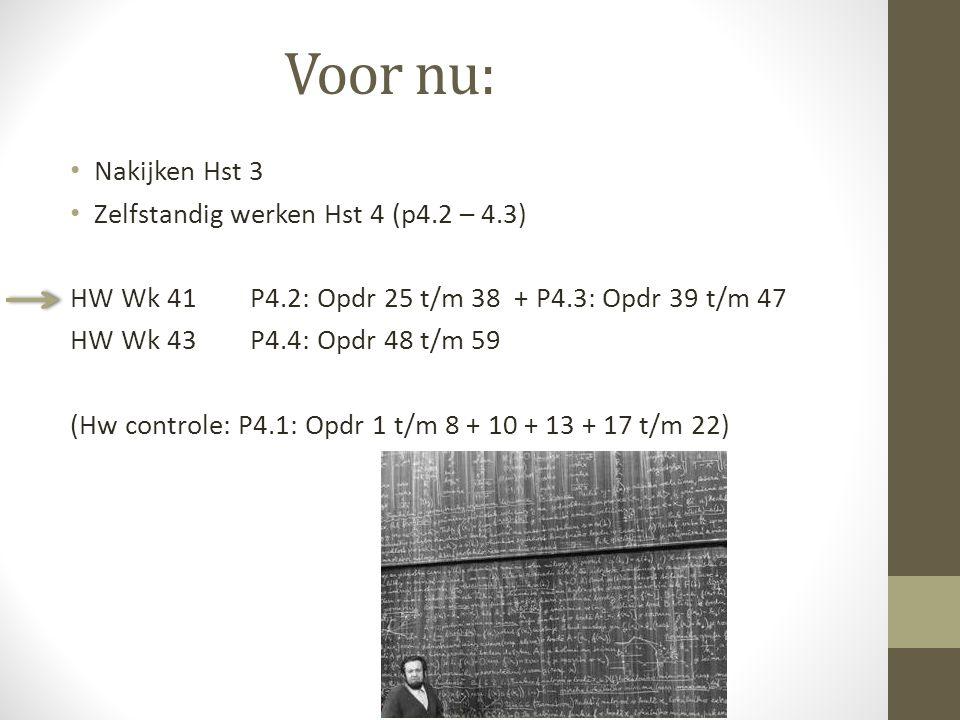 Voor nu: Nakijken Hst 3 Zelfstandig werken Hst 4 (p4.2 – 4.3) HW Wk 41 P4.2: Opdr 25 t/m 38 + P4.3: Opdr 39 t/m 47 HW Wk 43P4.4: Opdr 48 t/m 59 (Hw co