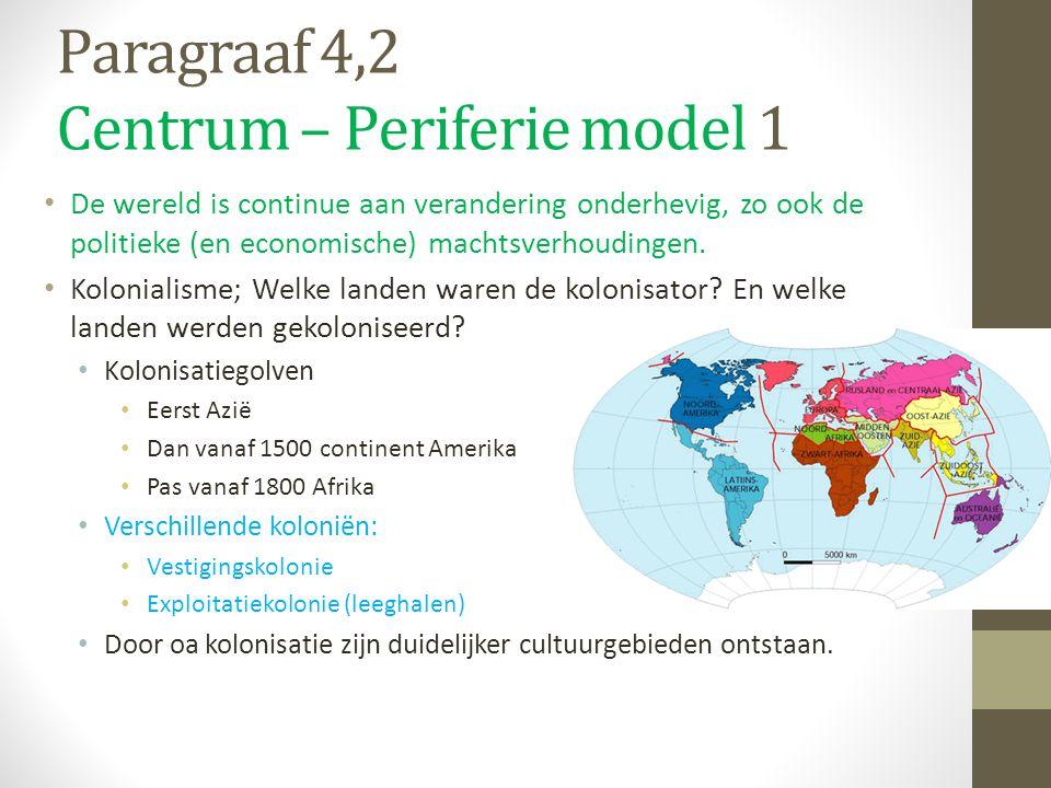 Paragraaf 4,2 Centrum – Periferie model 1 De wereld is continue aan verandering onderhevig, zo ook de politieke (en economische) machtsverhoudingen. K