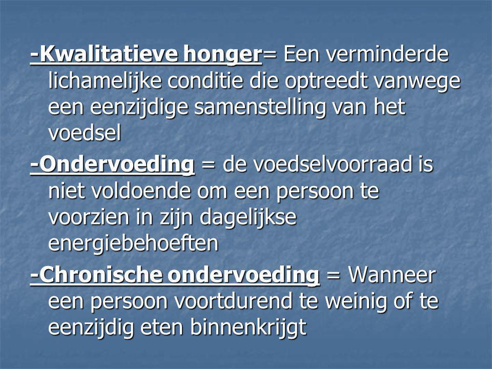 -Kwalitatieve honger= Een verminderde lichamelijke conditie die optreedt vanwege een eenzijdige samenstelling van het voedsel -Ondervoeding = de voeds