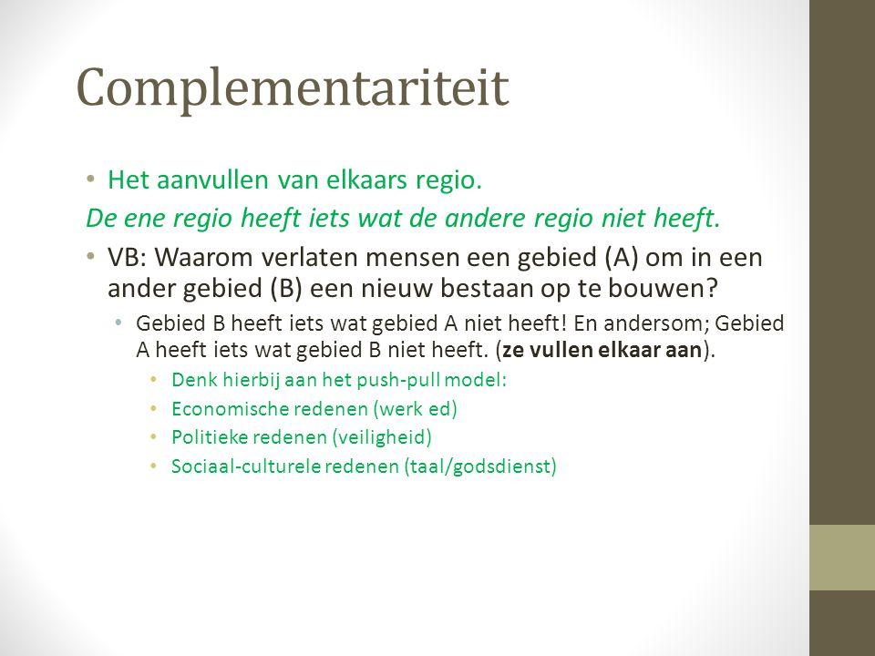 Complementariteit Het aanvullen van elkaars regio. De ene regio heeft iets wat de andere regio niet heeft. VB: Waarom verlaten mensen een gebied (A) o