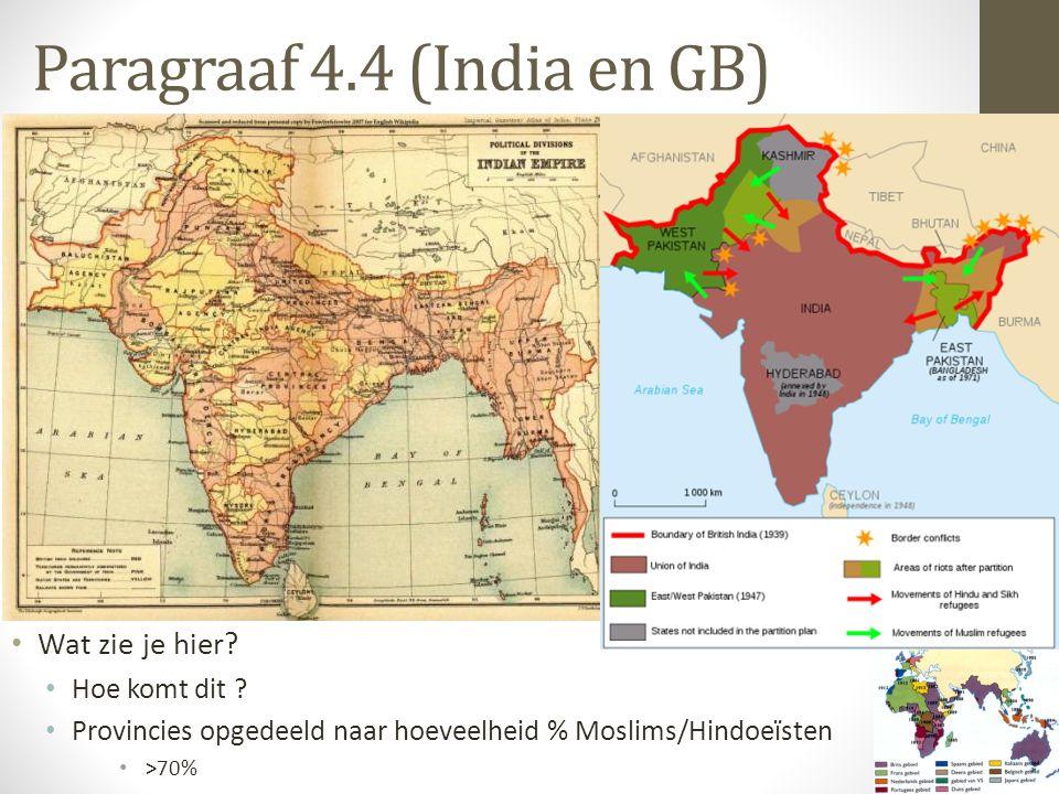 Paragraaf 4.4 (India en GB) Wat zie je hier? Hoe komt dit ? Provincies opgedeeld naar hoeveelheid % Moslims/Hindoeïsten >70%