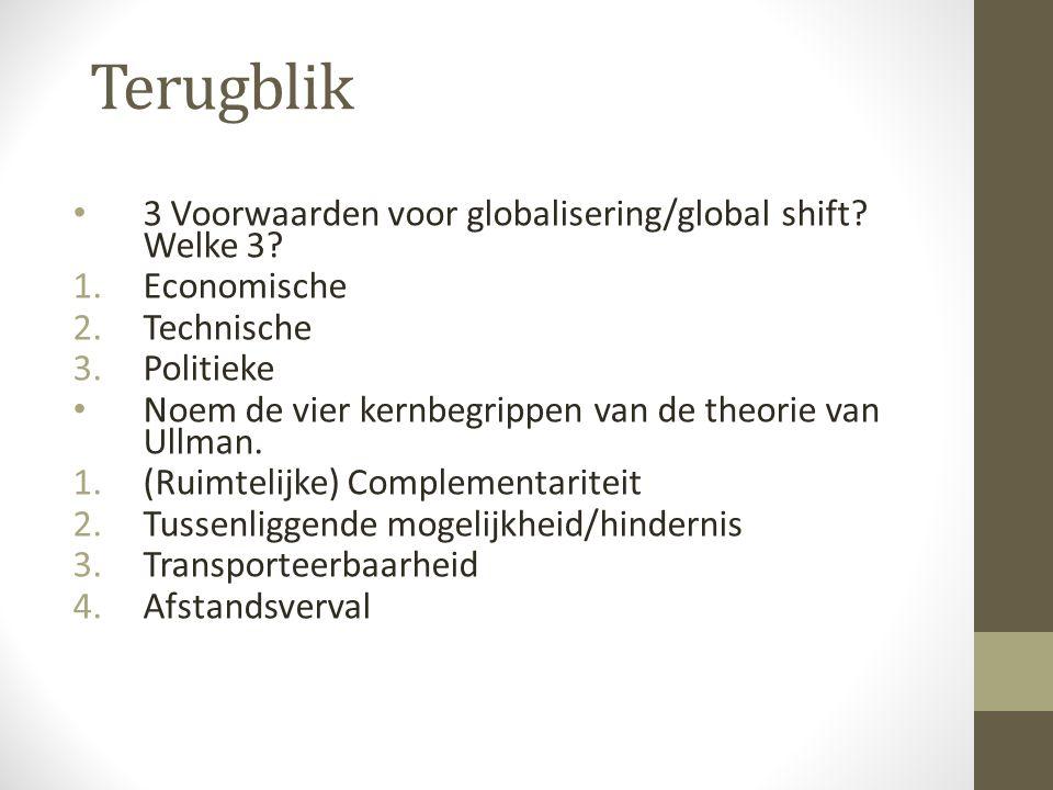 Terugblik 3 Voorwaarden voor globalisering/global shift? Welke 3? 1.Economische 2.Technische 3.Politieke Noem de vier kernbegrippen van de theorie van