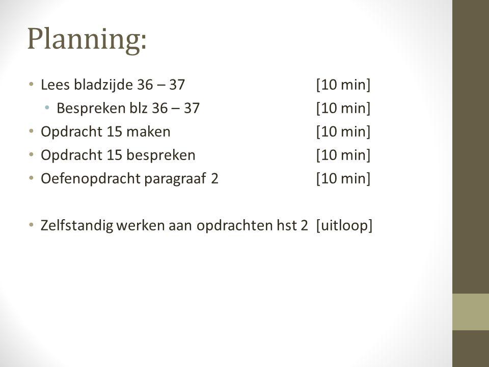 Planning: Lees bladzijde 36 – 37[10 min] Bespreken blz 36 – 37[10 min] Opdracht 15 maken[10 min] Opdracht 15 bespreken[10 min] Oefenopdracht paragraaf