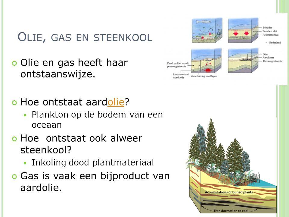 O LIE, GAS EN STEENKOOL Olie en gas heeft haar ontstaanswijze. Hoe ontstaat aardolie?olie Plankton op de bodem van een oceaan Hoe ontstaat ook alweer