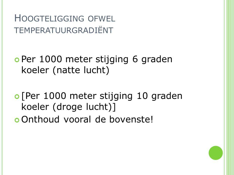 Per 1000 meter stijging 6 graden koeler (natte lucht) [Per 1000 meter stijging 10 graden koeler (droge lucht)] Onthoud vooral de bovenste! H OOGTELIGG