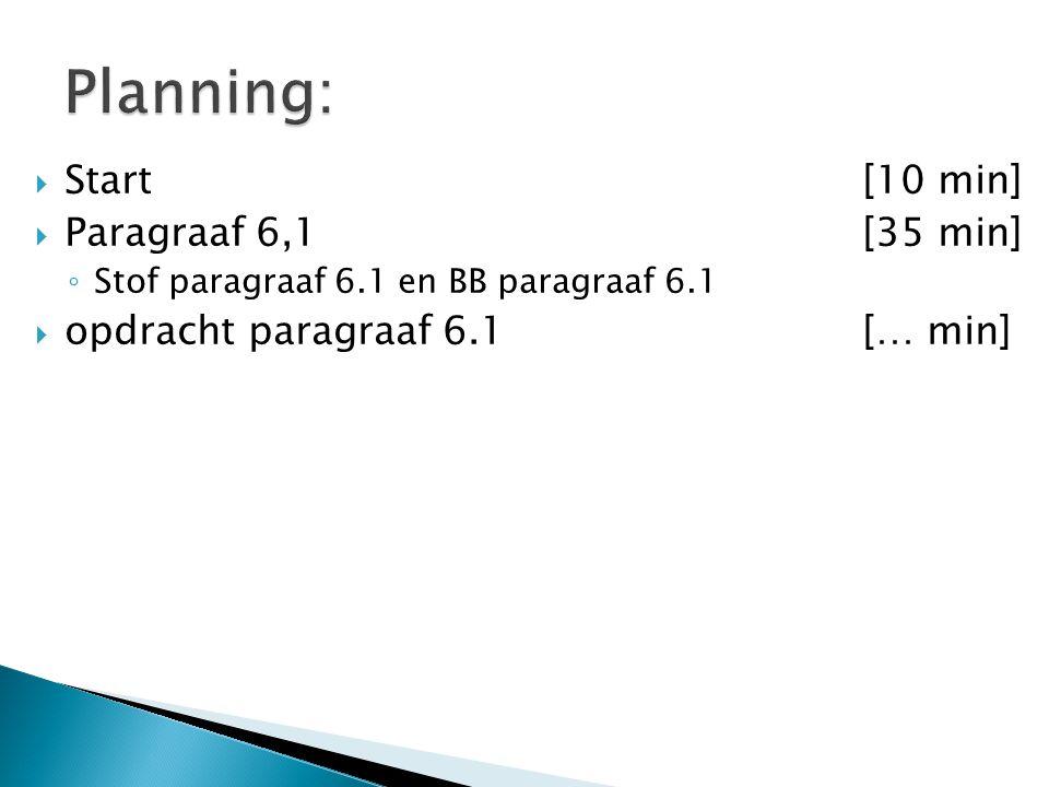  Start[10 min]  Paragraaf 6,1[35 min] ◦ Stof paragraaf 6.1 en BB paragraaf 6.1  opdracht paragraaf 6.1 [… min]
