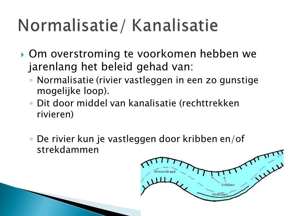  Om overstroming te voorkomen hebben we jarenlang het beleid gehad van: ◦ Normalisatie (rivier vastleggen in een zo gunstige mogelijke loop). ◦ Dit d