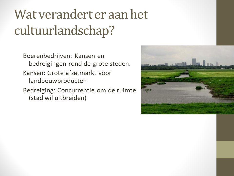 Wat verandert er aan het cultuurlandschap? Boerenbedrijven: Kansen en bedreigingen rond de grote steden. Kansen: Grote afzetmarkt voor landbouwproduct