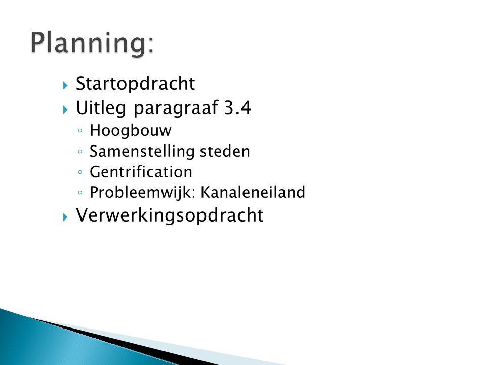  Startopdracht  Uitleg paragraaf 3.4 ◦ Hoogbouw ◦ Samenstelling steden ◦ Gentrification ◦ Probleemwijk: Kanaleneiland  Verwerkingsopdracht