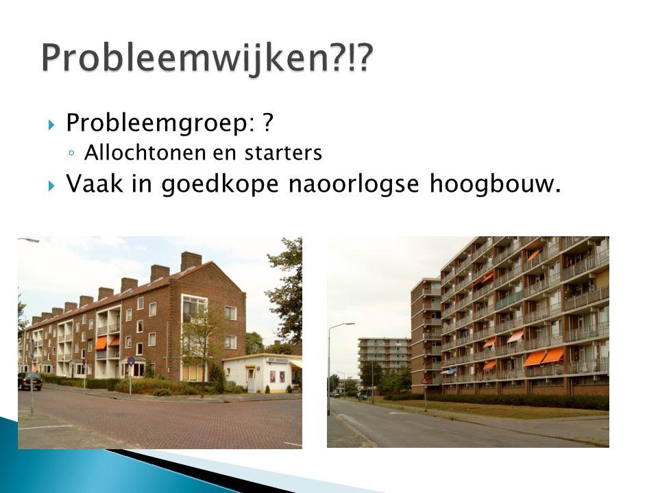  Probleemgroep: ? ◦ Allochtonen en starters  Vaak in goedkope naoorlogse hoogbouw.
