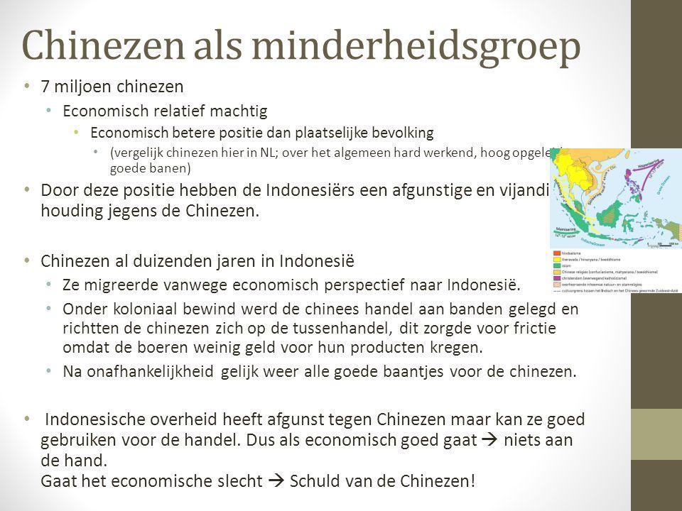 Chinezen als minderheidsgroep 7 miljoen chinezen Economisch relatief machtig Economisch betere positie dan plaatselijke bevolking (vergelijk chinezen hier in NL; over het algemeen hard werkend, hoog opgeleid en goede banen) Door deze positie hebben de Indonesiërs een afgunstige en vijandige houding jegens de Chinezen.