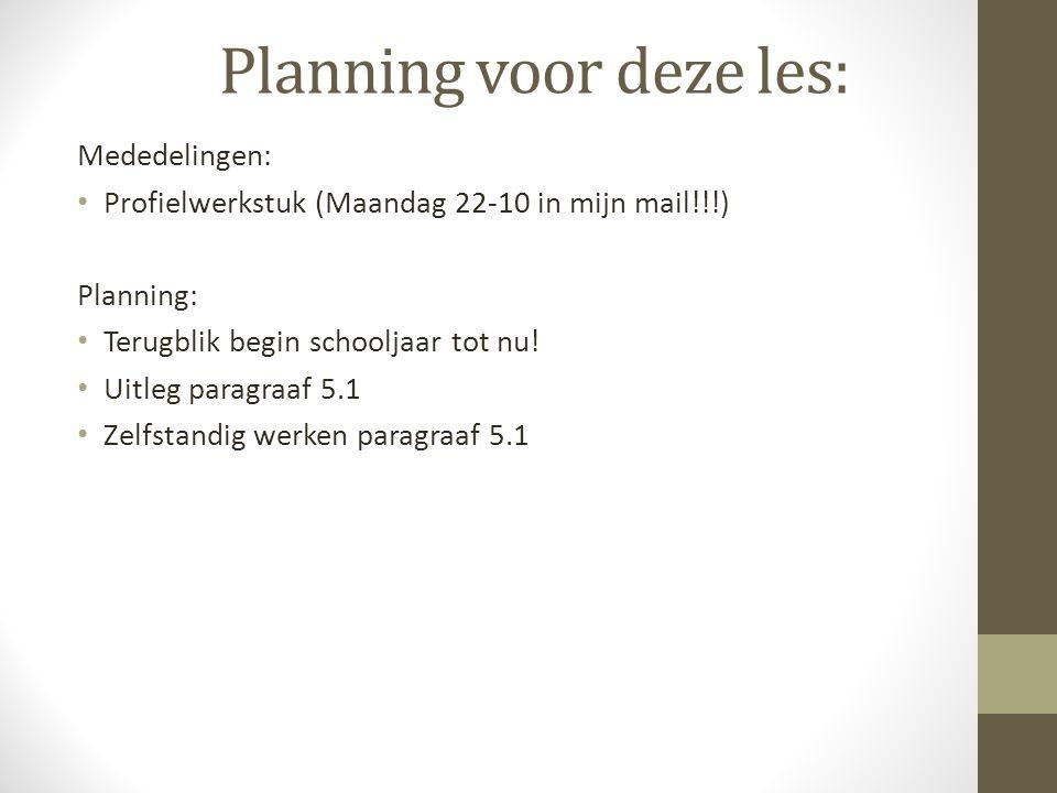 Planning voor deze les: Mededelingen: Profielwerkstuk (Maandag 22-10 in mijn mail!!!) Planning: Terugblik begin schooljaar tot nu! Uitleg paragraaf 5.