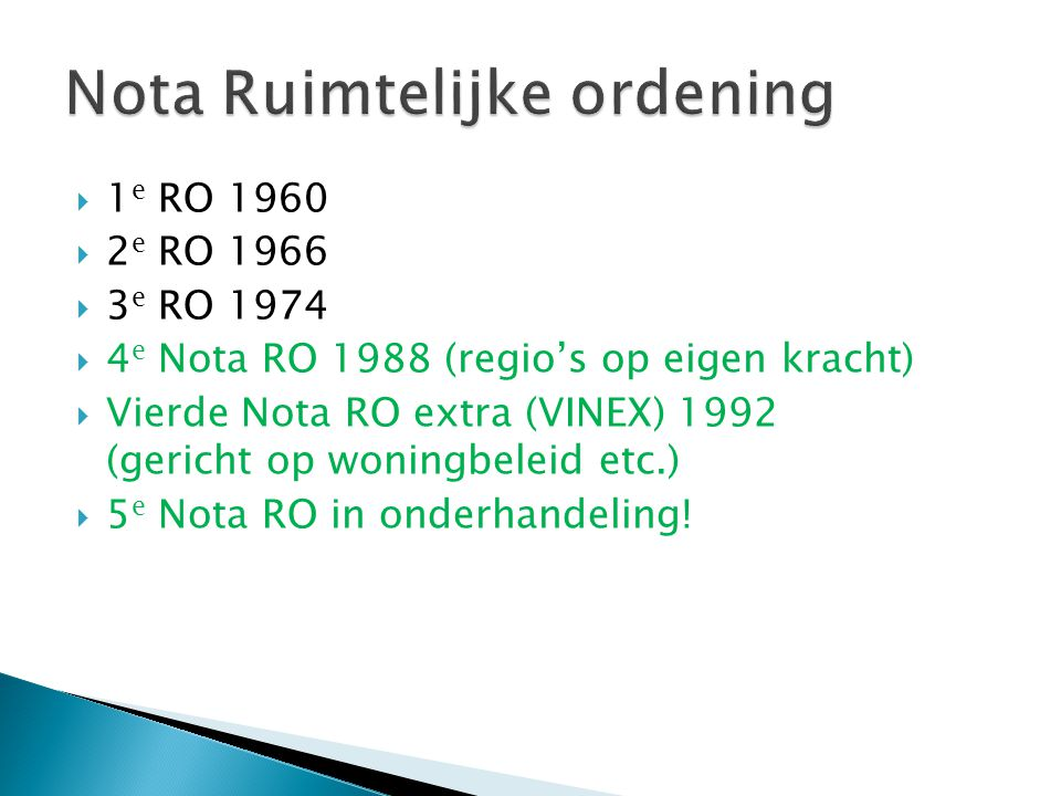  1 e RO 1960  2 e RO 1966  3 e RO 1974  4 e Nota RO 1988 (regio's op eigen kracht)  Vierde Nota RO extra (VINEX) 1992 (gericht op woningbeleid etc.)  5 e Nota RO in onderhandeling!