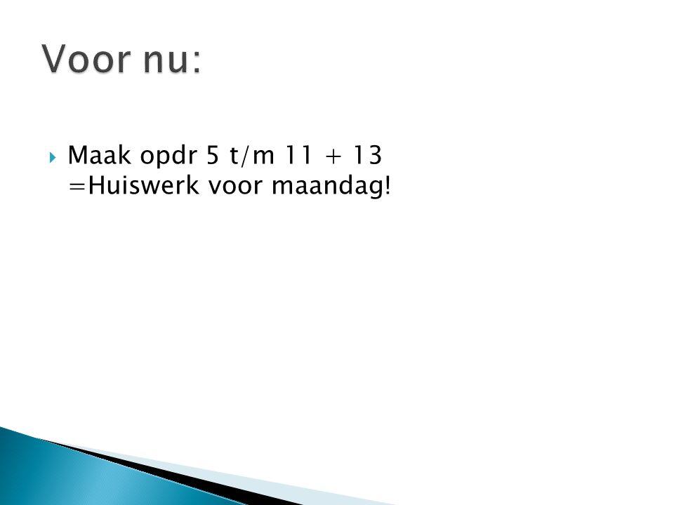  Maak opdr 5 t/m 11 + 13 =Huiswerk voor maandag!
