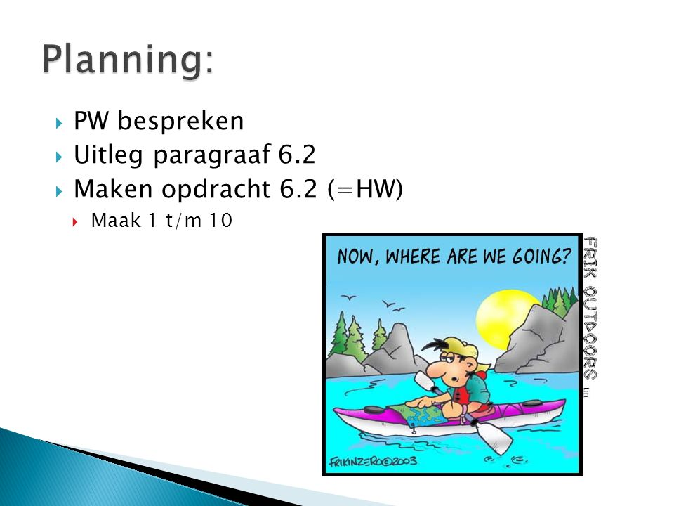  PW bespreken  Uitleg paragraaf 6.2  Maken opdracht 6.2 (=HW)  Maak 1 t/m 10