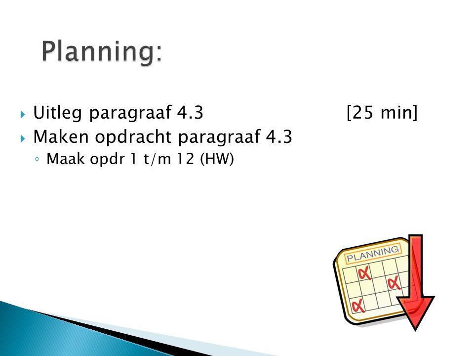  Uitleg paragraaf 4.3[25 min]  Maken opdracht paragraaf 4.3 ◦ Maak opdr 1 t/m 12 (HW)