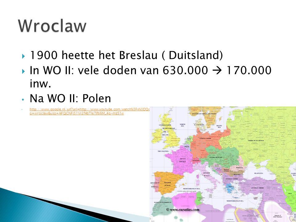 1900 heette het Breslau ( Duitsland)  In WO II: vele doden van 630.000  170.000 inw. Na WO II: Polen http://www.google.nl/url?url=http://www.youtu