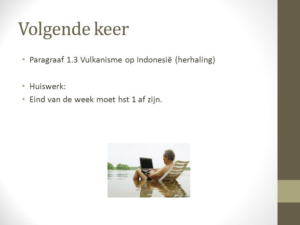 Volgende keer Paragraaf 1.3 Vulkanisme op Indonesië (herhaling) Huiswerk: Eind van de week moet hst 1 af zijn.