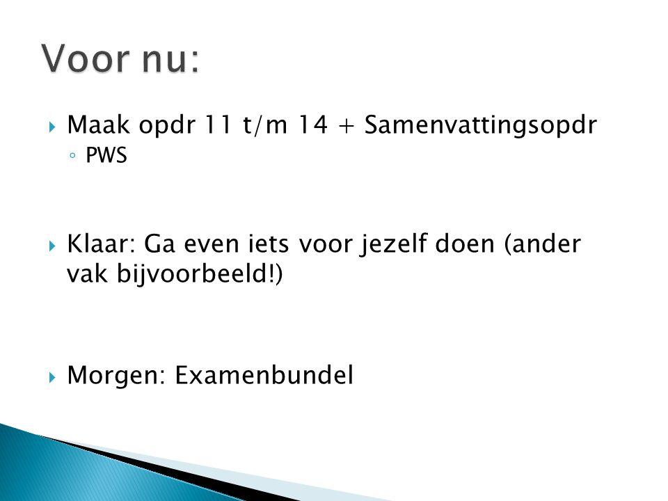  Maak opdr 11 t/m 14 + Samenvattingsopdr ◦ PWS  Klaar: Ga even iets voor jezelf doen (ander vak bijvoorbeeld!)  Morgen: Examenbundel