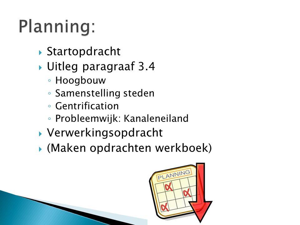  Startopdracht  Uitleg paragraaf 3.4 ◦ Hoogbouw ◦ Samenstelling steden ◦ Gentrification ◦ Probleemwijk: Kanaleneiland  Verwerkingsopdracht  (Maken
