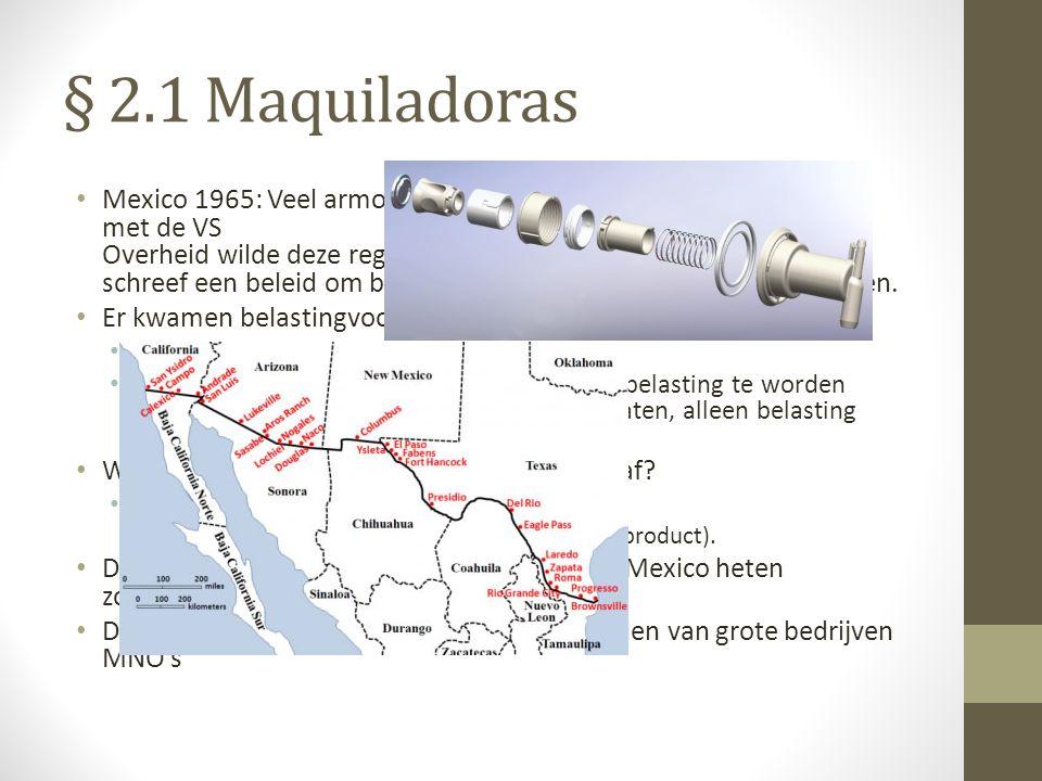 § 2.1 Maquiladoras Mexico 1965: Veel armoede en werkeloosheid in het grensgebied met de VS Overheid wilde deze regio een economische impuls geven en s