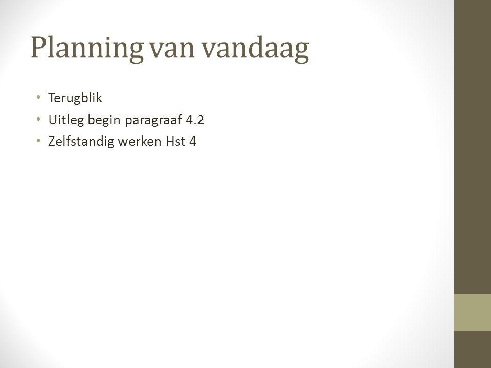 Planning van vandaag Terugblik Uitleg begin paragraaf 4.2 Zelfstandig werken Hst 4