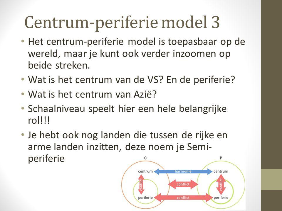 Centrum-periferie model 3 Het centrum-periferie model is toepasbaar op de wereld, maar je kunt ook verder inzoomen op beide streken. Wat is het centru