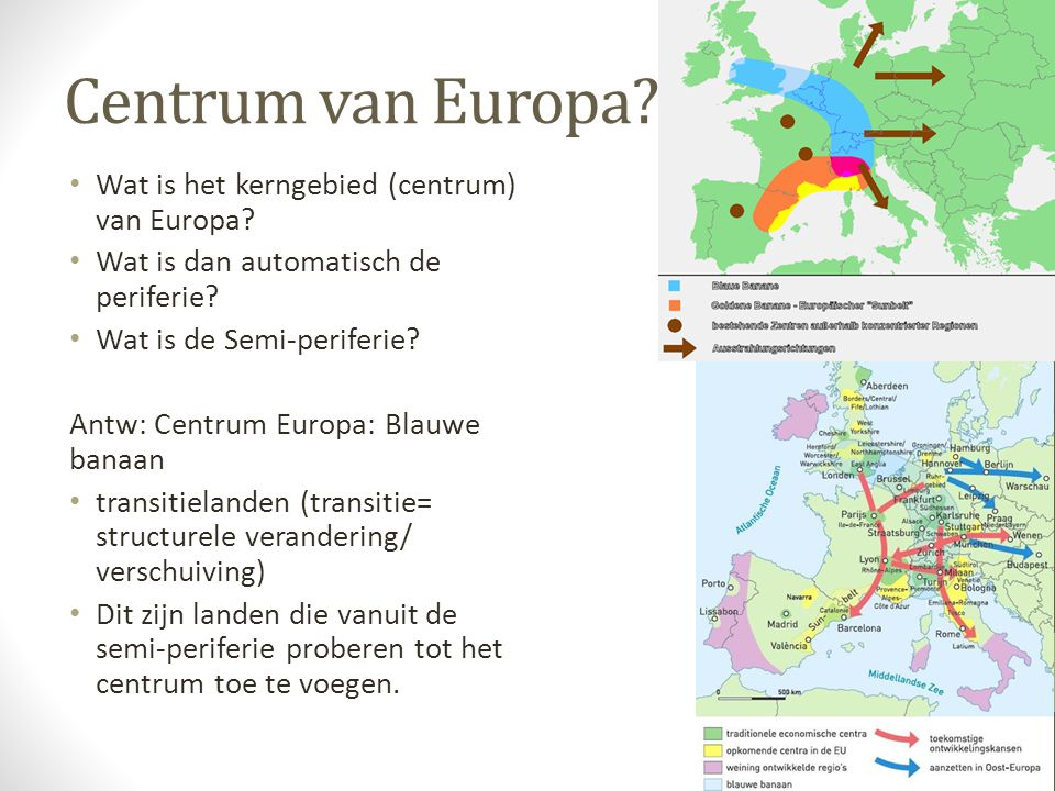 Centrum van Europa? Wat is het kerngebied (centrum) van Europa? Wat is dan automatisch de periferie? Wat is de Semi-periferie? Antw: Centrum Europa: B