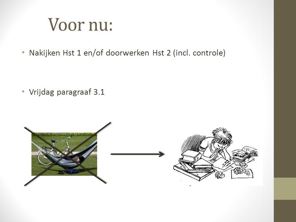 Voor nu: Nakijken Hst 1 en/of doorwerken Hst 2 (incl. controle) Vrijdag paragraaf 3.1