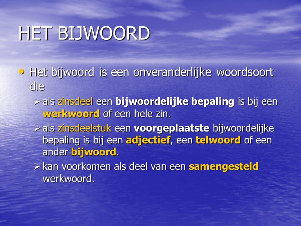 HET BIJWOORD Het bijwoord is een onveranderlijke woordsoort die Het bijwoord is een onveranderlijke woordsoort die  als zinsdeel een bijwoordelijke b