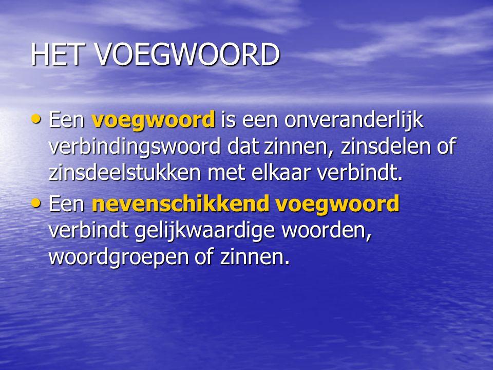 HET VOEGWOORD Een voegwoord is een onveranderlijk verbindingswoord dat zinnen, zinsdelen of zinsdeelstukken met elkaar verbindt. Een voegwoord is een