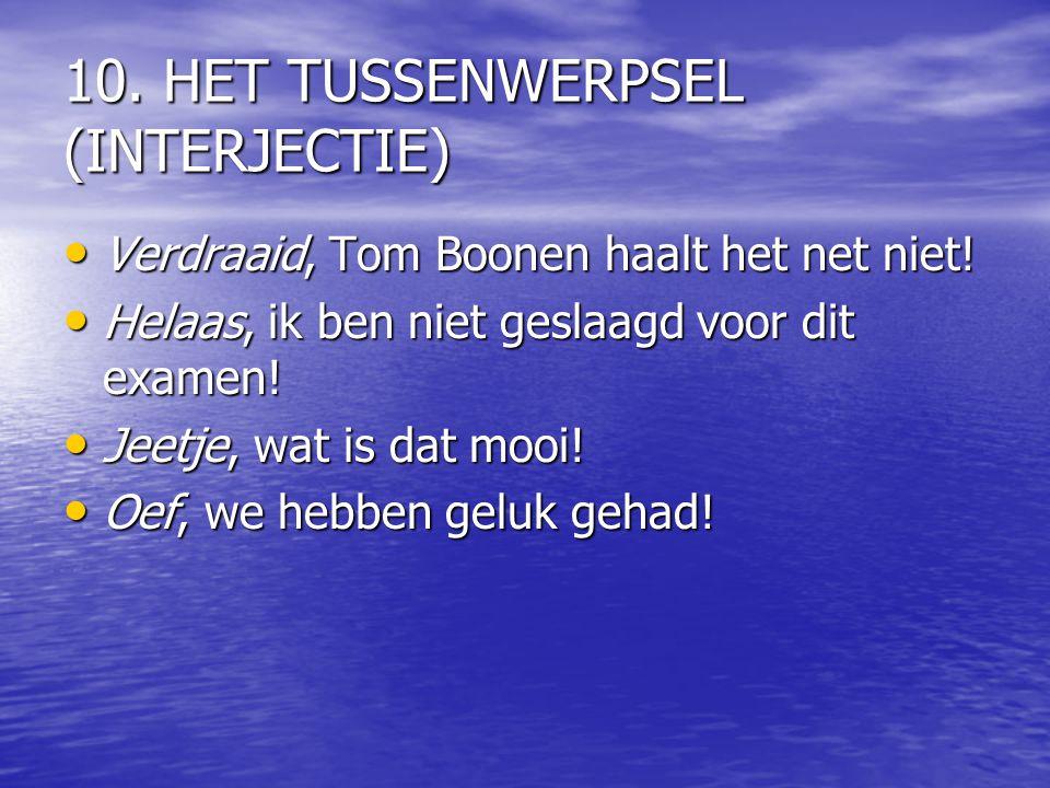 10. HET TUSSENWERPSEL (INTERJECTIE) Verdraaid, Tom Boonen haalt het net niet! Verdraaid, Tom Boonen haalt het net niet! Helaas, ik ben niet geslaagd v