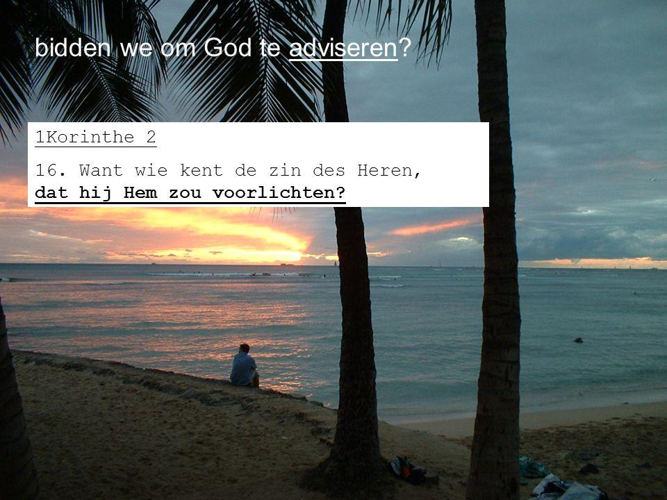 bidden we om God te adviseren? 1Korinthe 2 16. Want wie kent de zin des Heren, dat hij Hem zou voorlichten?