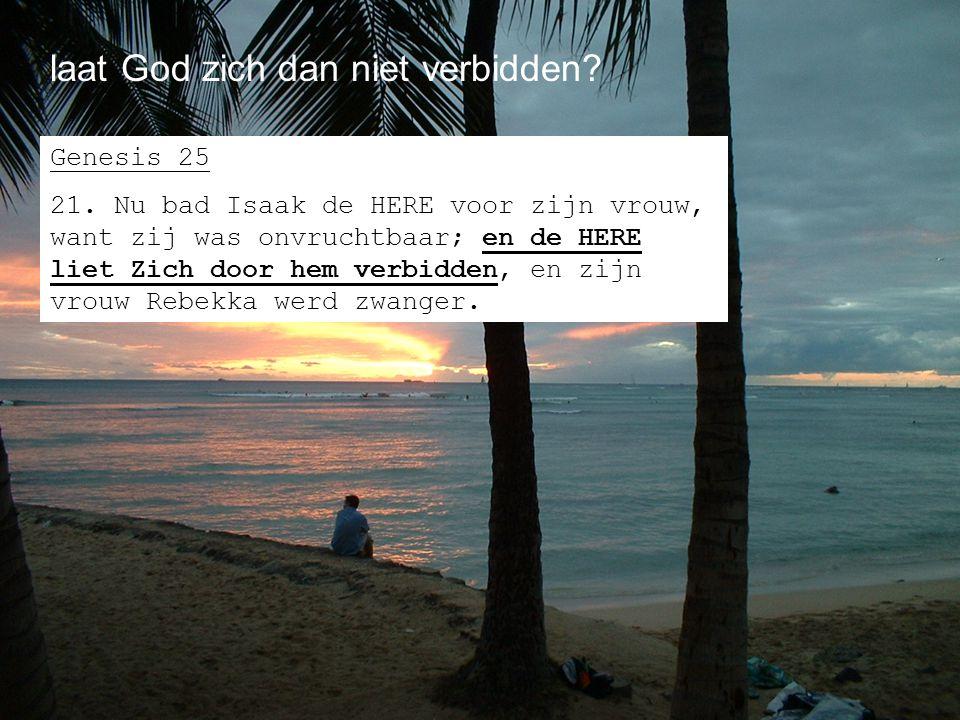 laat God zich dan niet verbidden? Genesis 25 21. Nu bad Isaak de HERE voor zijn vrouw, want zij was onvruchtbaar; en de HERE liet Zich door hem verbid