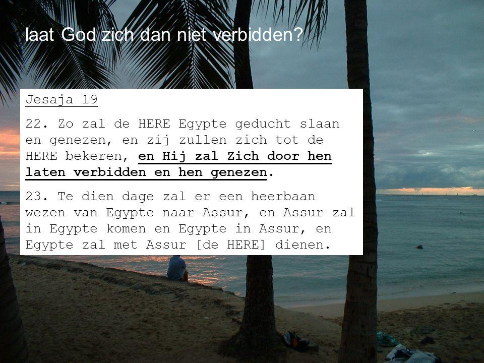laat God zich dan niet verbidden? Jesaja 19 22. Zo zal de HERE Egypte geducht slaan en genezen, en zij zullen zich tot de HERE bekeren, en Hij zal Zic