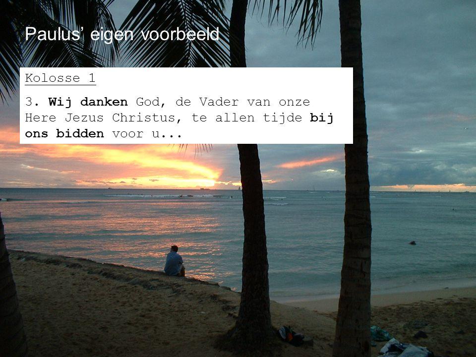 Paulus' eigen voorbeeld Kolosse 1 3. Wij danken God, de Vader van onze Here Jezus Christus, te allen tijde bij ons bidden voor u...